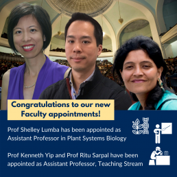 Congratulations to Professors Shelley Lumba, Assistant Professor in Plant Systems Biology and,to Professors Kenneth Yip and Ritu Sarpal, Assistant Professors, Teaching Stream